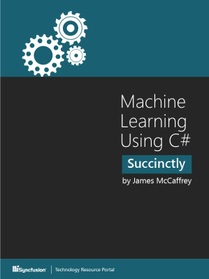 Machine Learning Using C# Succinctly by James McCaffrey
